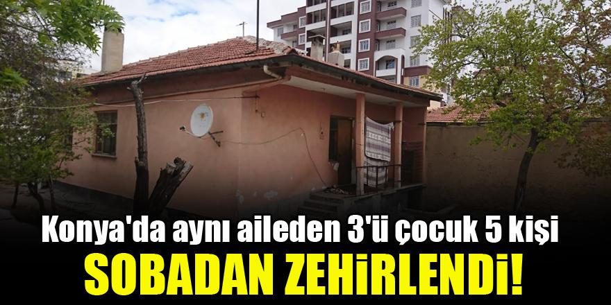 Konya'da aynı aileden 3'ü çocuk 5 kişi sobadan zehirlendi!