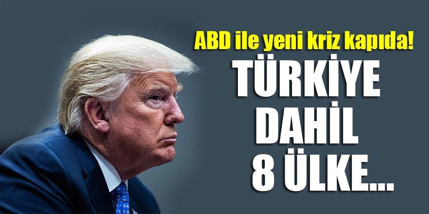 ABD ile yeni kriz kapıda! Türkiye dahil 8 ülke…