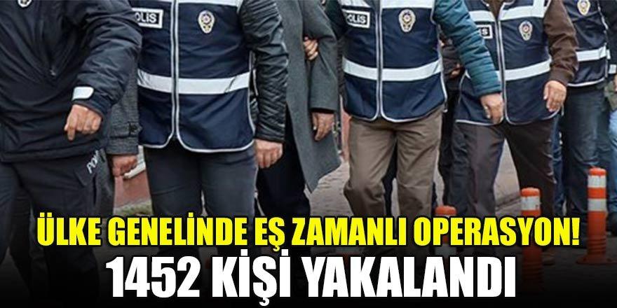 Ülke genelinde eş zamanlı operasyon! 1452 kişi yakalandı
