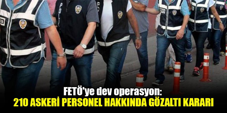 FETÖ'ye dev operasyon: 210 askeri personel hakkında gözaltı kararı
