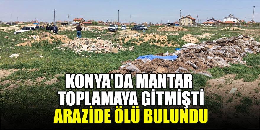 Konya'da mantar toplayan kişi arazide ölü bulundu