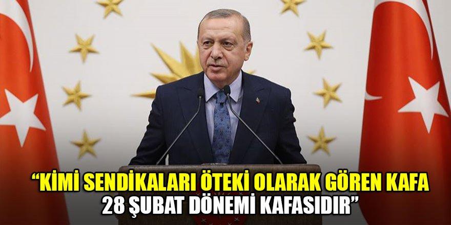 Erdoğan: Kimi sendikaları öteki olarak gören kafa, 28 Şubat dönemi kafasıdır…