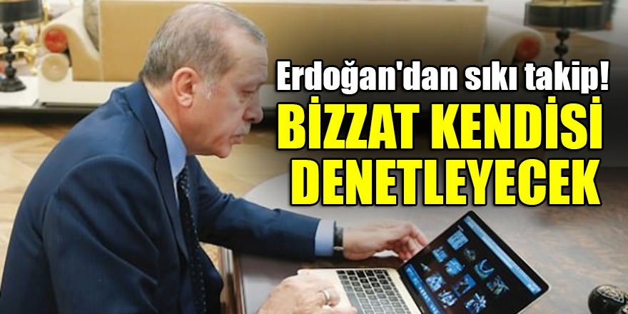 Erdoğan'dan sıkı takip! Bizzat kendisi denetleyecek…