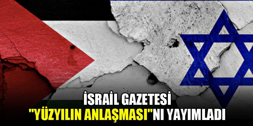 """İsrail gazetesi """"Yüzyılın Anlaşması""""nı yayımladı"""