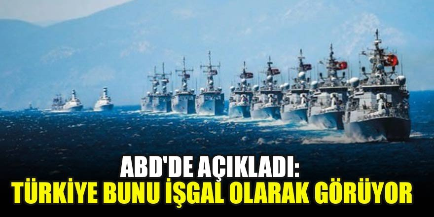 ABD'de açıkladı: Türkiye bunu işgal olarak görüyor…