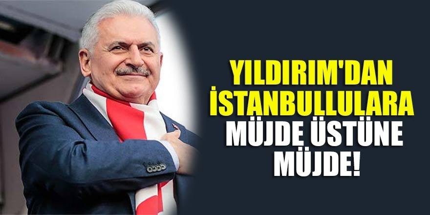 Binali Yıldırım'dan İstanbullulara müjde üstüne müjde!