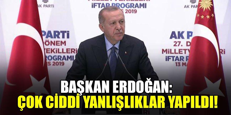 Başkan Erdoğan: Çok ciddi yanlışlıklar yapıldı!