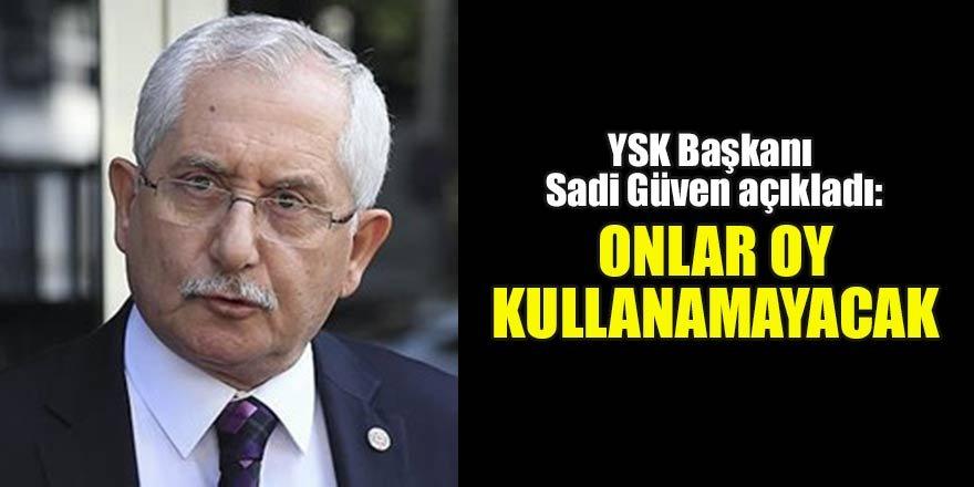 YSK Başkanı Sadi Güven açıkladı: Onlar oy kullanamayacak