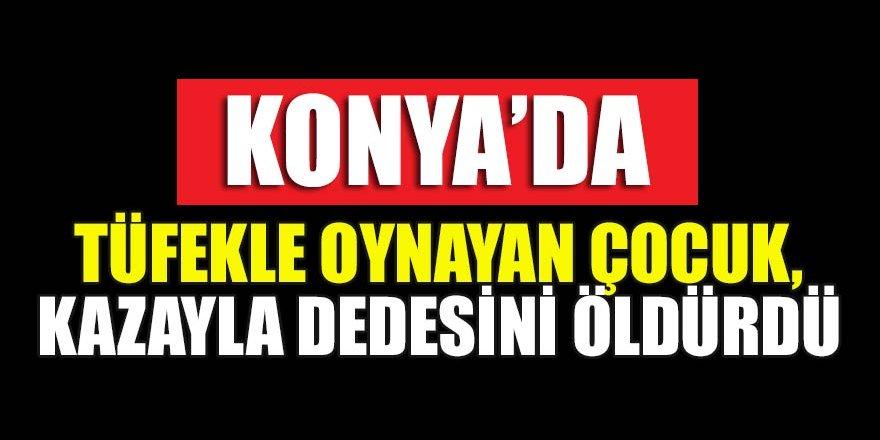 Konya'da tüfekle oynayan çocuk, kazayla dedesini öldürdü