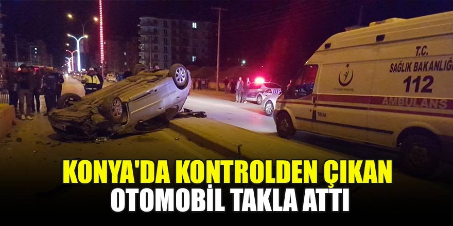 Konya'da kontrolden çıkan otomobil takla attı!