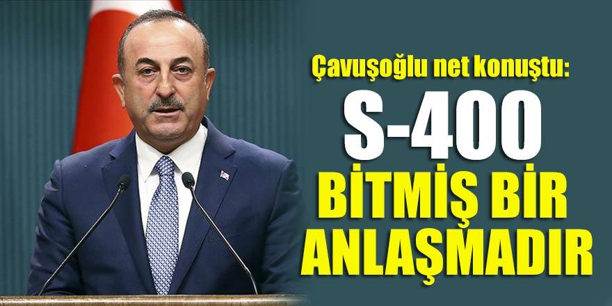 Çavuşoğlu net konuştu: S-400 bitmiş bir anlaşmadır