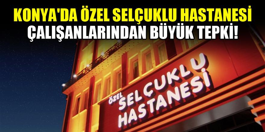 Konya'da Özel Selçuklu Hastanesi çalışanlarından büyük tepki!