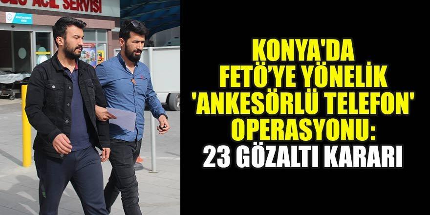 Konya'da FETÖ'ye yönelik 'ankesörlü telefon' operasyonu: 23 gözaltı kararı