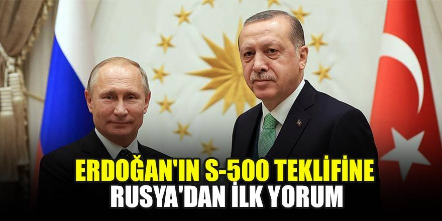 Başkan Erdoğan'ın S-500 teklifine Rusya'dan ilk yorum