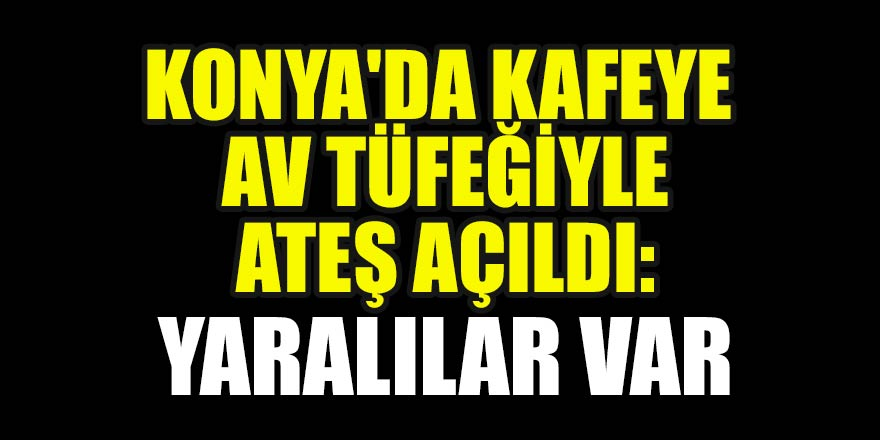 Konya'da kafeye av tüfeğiyle ateş açıldı: Yaralılar var