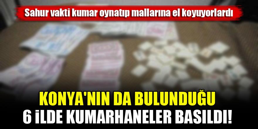 Konya'nın da bulunduğu 6 ilde sahur vakti kumarhanelere baskın!
