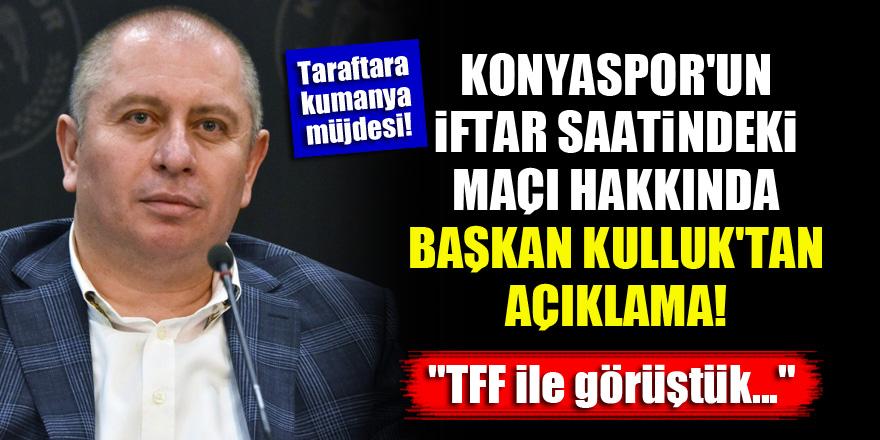 """Konyaspor'un iftar saatindeki maçı hakkında Başkan Kulluk'tan açıklama! """"TFF ile görüştük..."""""""