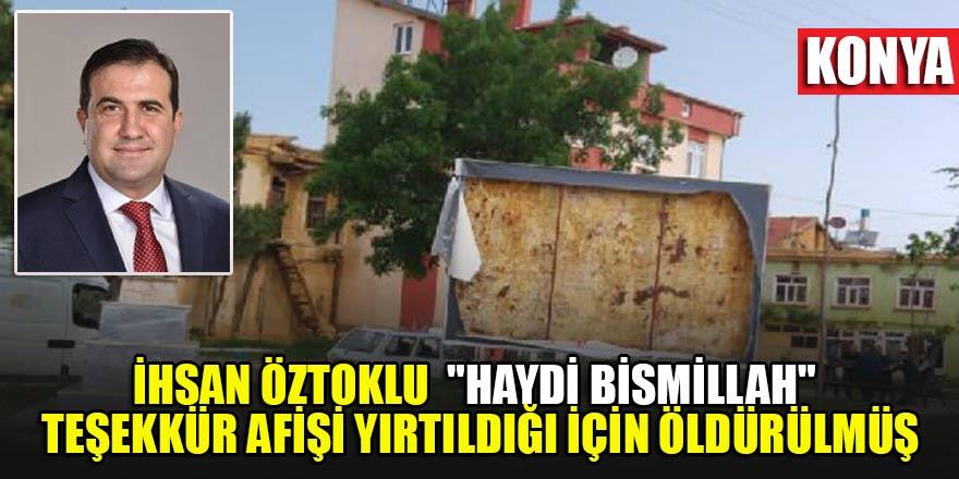 """İhsan Öztoklu """"Haydi Bismillah""""teşekkür afişinin yırtılması nedeniyle çıkan tartışmada öldürülmüş"""