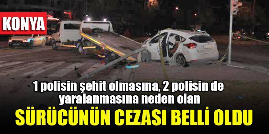 Konya'da 1 polisin şehit olmasına, 2 polisin de yaralanmasına neden olan  sürücünün cezası belli oldu