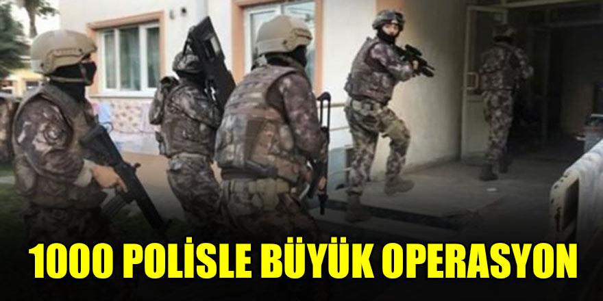 1000 polisle büyük operasyon