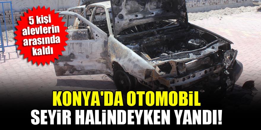 Konya'da otomobil seyir halindeyken yandı...5 kişi alevlerin arasında kaldı!