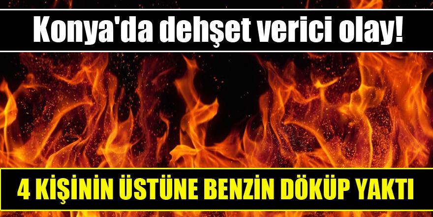 Konya'da dehşet verici olay! 4 kişinin üstüne benzin döküp yaktı