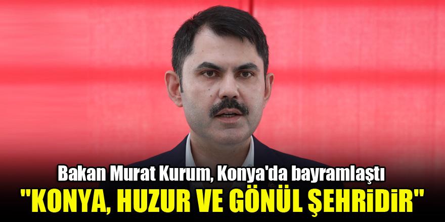 """Bakan Murat Kurum, Konya'da bayramlaştı: """"Konya, huzur ve gönül şehridir"""""""
