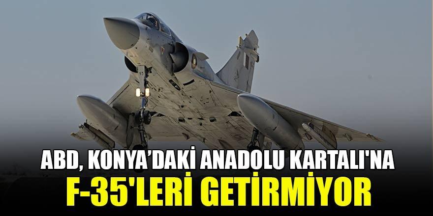 ABD, Konya'daki Anadolu Kartalı'na F-35'leri getirmiyor