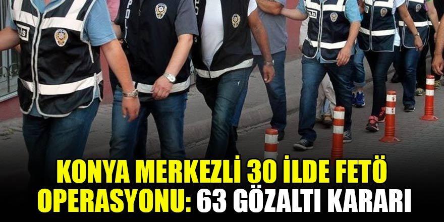Konya merkezli 30 ilde FETÖ/PDY operasyonu: 63 gözaltı kararı