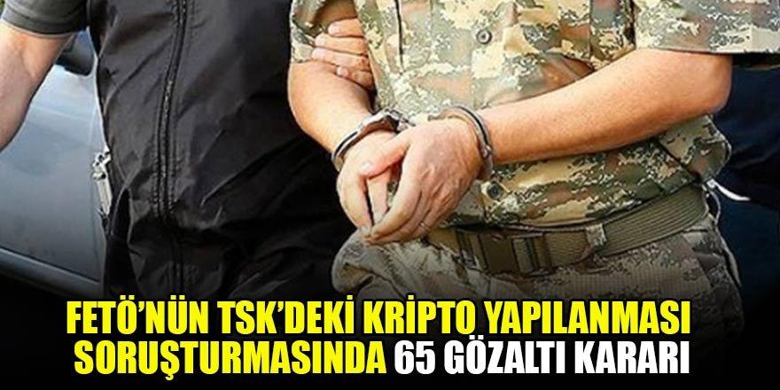 FETÖ'nün TSK'deki kripto yapılanması soruşturmasında 65 gözaltı kararı