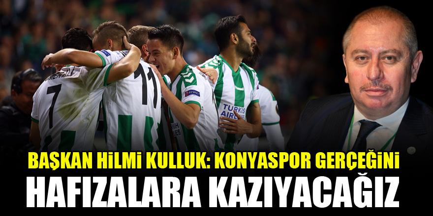 Başkan Hilmi Kulluk: Konyaspor gerçeğini hafızalara kazıyacağız