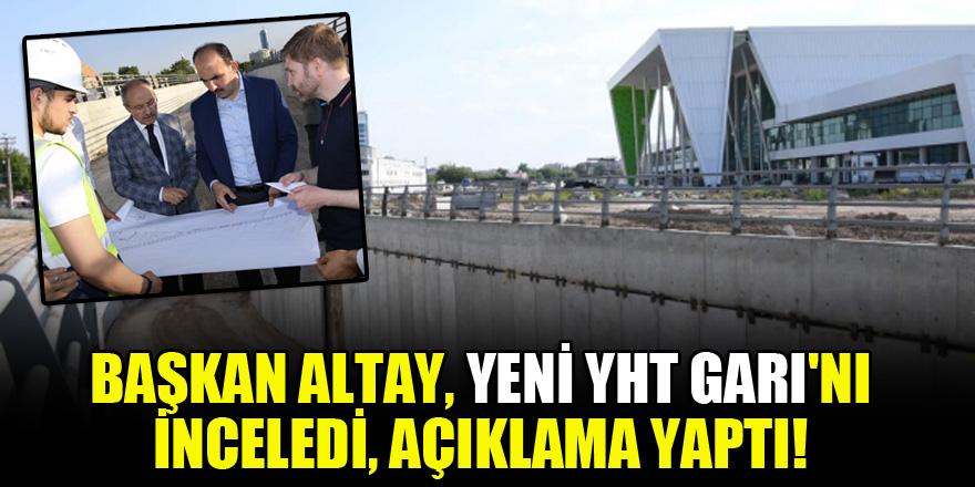 Başkan Altay, Yeni YHT Garı'nı inceledi, açıklama yaptı!
