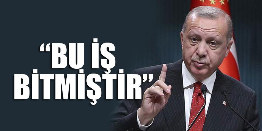 Erdoğan son noktayı koydu: Bu iş bitmiştir