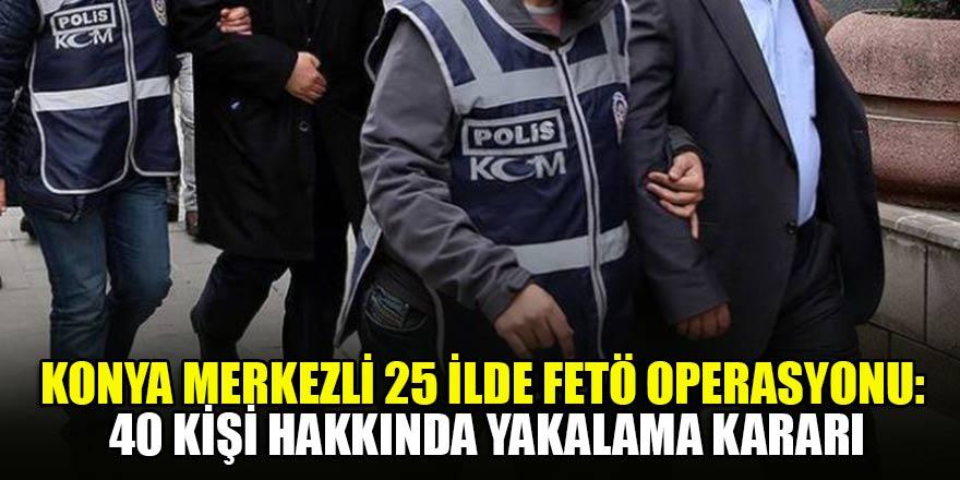 Konya merkezli 25 ilde FETÖ operasyonu: 40 kişi hakkında yakalama kararı