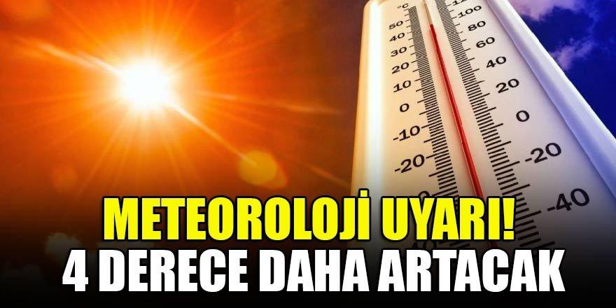 Meteoroloji uyarı! 4 derece daha artacak