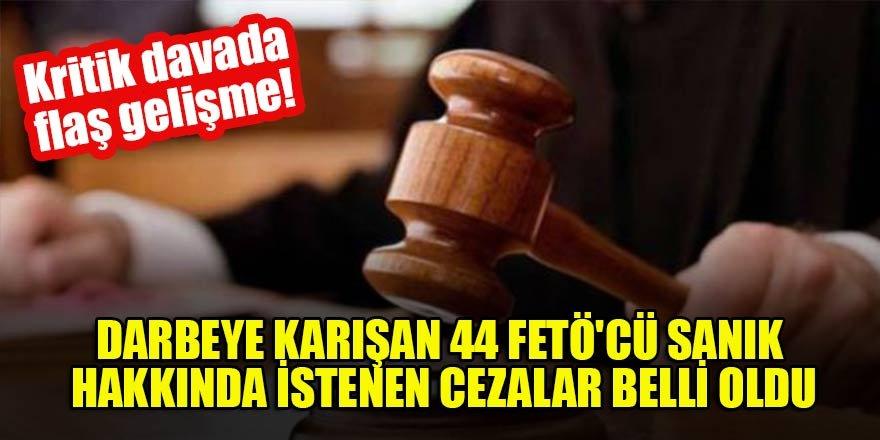 Darbeye karışan 44 FETÖ'cü sanık hakkında istenen cezalar belli oldu