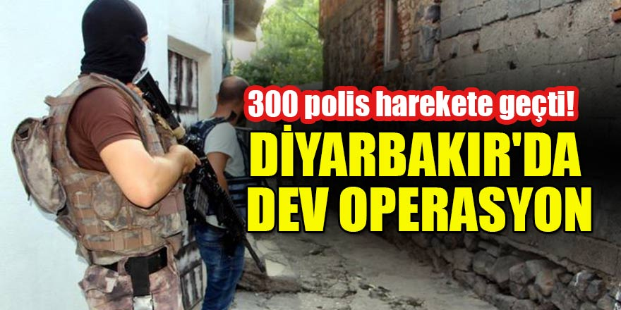 300 polis harekete geçti! Diyarbakır'da dev operasyon
