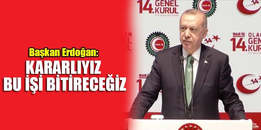Başkan Erdoğan: Kararlıyız bu işi bitireceğiz