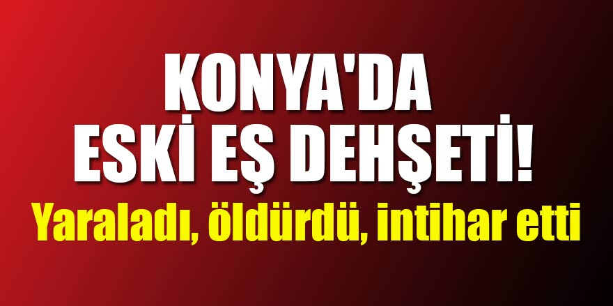 Konya'da eski eş dehşeti! Yaraladı, öldürdü, intihar etti
