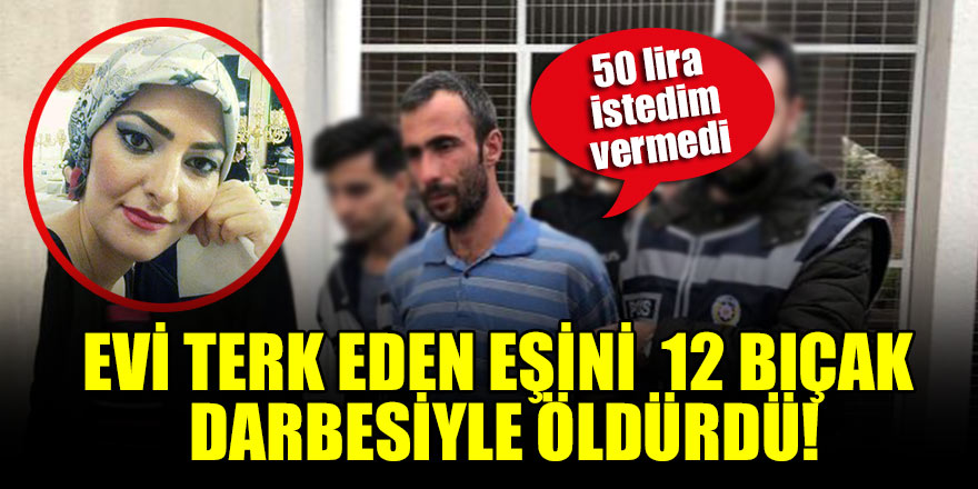 Evi terk eden eşini 12 bıçak darbesiyle öldüren koca: 50 lira istedim vermedi