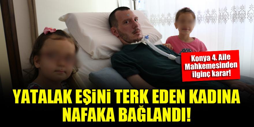 Konya'da yatalak eşini terk eden kadına nafaka bağlandı!