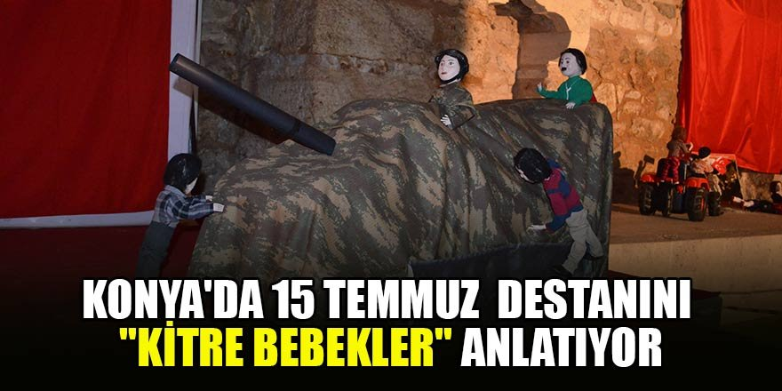 """Konya'da15 Temmuz destanını """"Kitre Bebekler"""" anlatıyor"""