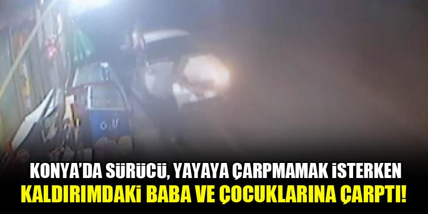 Konya'da sürücü, yola atlayan yayaya çarpmamak isterken kaldırımdaki baba ve çocuklarına çarptı!