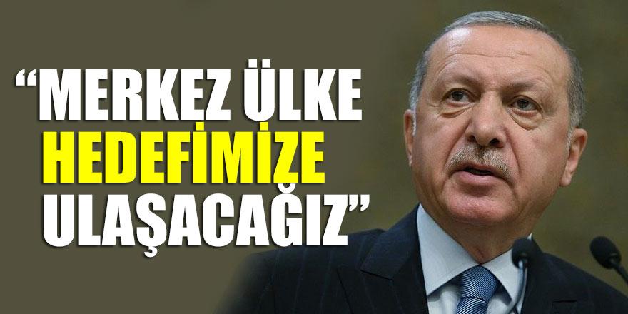 Erdoğan: Merkez ülke hedefimize ulaşacağız