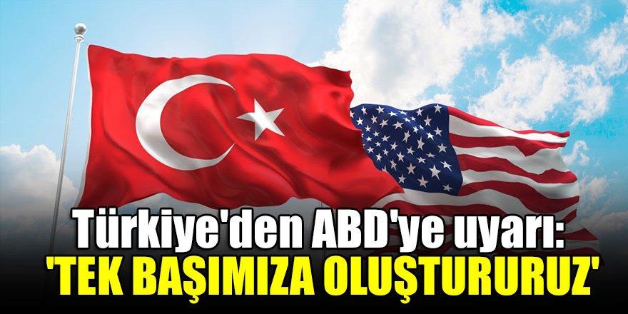 Türkiye'den ABD'ye uyarı: 'Tek başımıza oluştururuz'