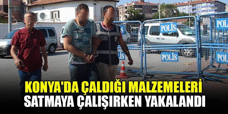 Konya'da çalıştığı iş yerinden çaldığı malzemeleri satmaya çalışırken yakalandı