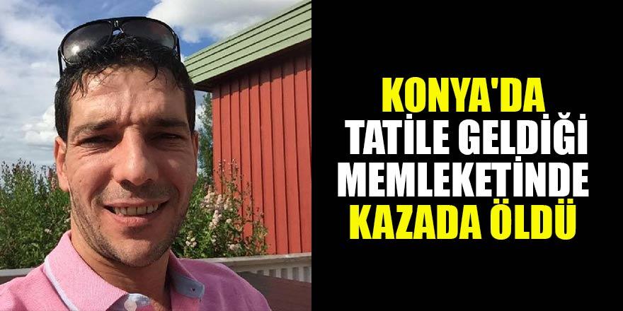 Konya'da tatile geldiği memleketinde kazada öldü