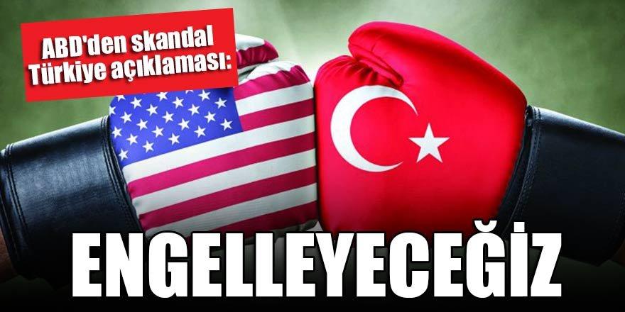 ABD'den skandal Türkiye açıklaması: Engelleyeceğiz