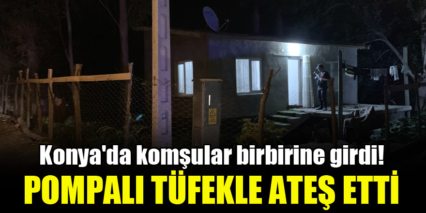 Konya'da komşular birbirine girdi! Pompalı tüfekle ateş etti