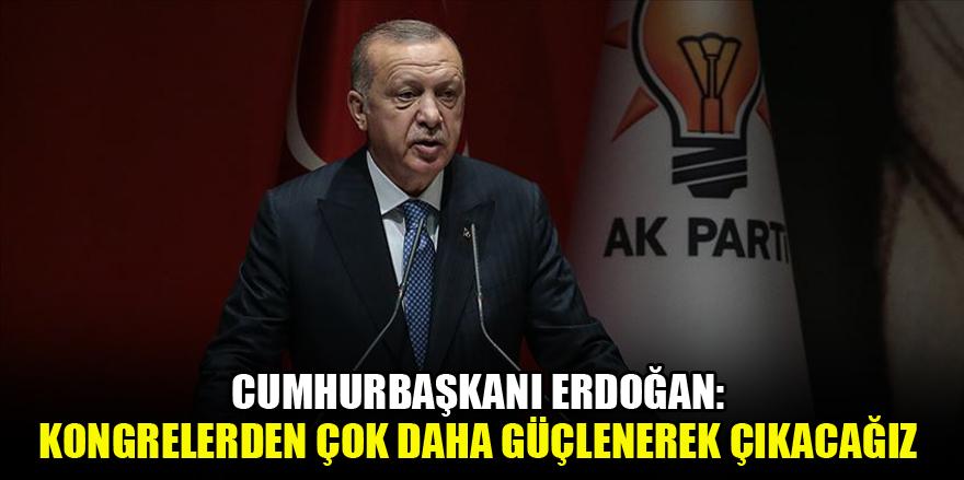 Cumhurbaşkanı Erdoğan: Kongrelerden çok daha güçlenerek çıkacağız